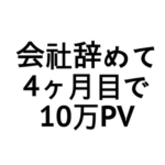 【祝】会社辞めて4ヶ月目で10万PV